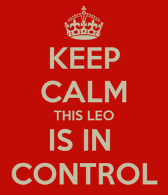 Poster: KEEP CALM THIS LEO IS IN  CONTROL