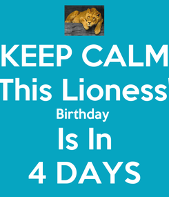 Poster: KEEP CALM This Lioness' Birthday  Is In 4 DAYS