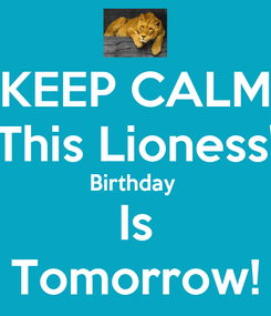 Poster: KEEP CALM This Lioness' Birthday  Is Tomorrow!