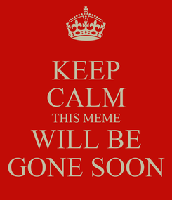 Poster: KEEP CALM THIS MEME WILL BE GONE SOON