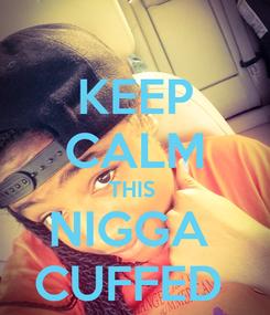 Poster: KEEP CALM THIS  NIGGA  CUFFED