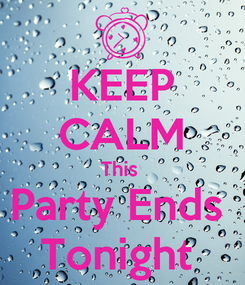 Poster: KEEP CALM This  Party Ends  Tonight