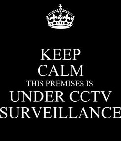 Poster: KEEP CALM THIS PREMISES IS  UNDER CCTV SURVEILLANCE
