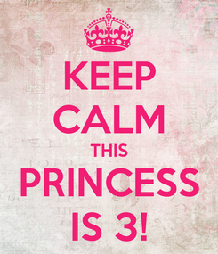 Poster: KEEP CALM THIS PRINCESS IS 3!