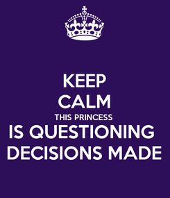 Poster: KEEP CALM THIS PRINCESS  IS QUESTIONING  DECISIONS MADE