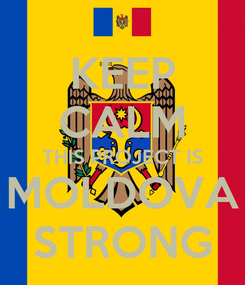 Poster: KEEP CALM THIS PROJECT IS MOLDOVA STRONG