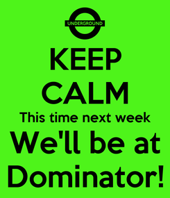 Poster: KEEP CALM This time next week We'll be at Dominator!