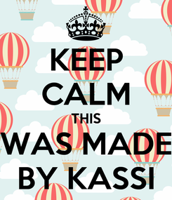 Poster: KEEP CALM THIS WAS MADE BY KASSI