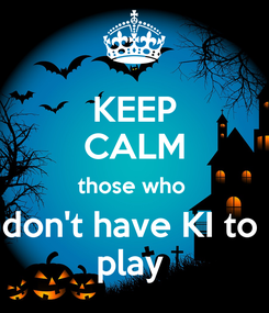 Poster: KEEP CALM those who  don't have KI to  play