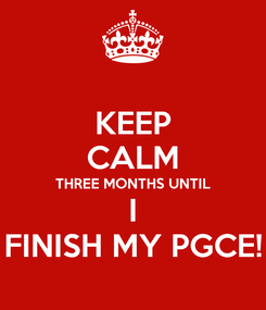 Poster: KEEP CALM THREE MONTHS UNTIL I FINISH MY PGCE!