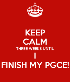 Poster: KEEP CALM THREE WEEKS UNTIL I FINISH MY PGCE!
