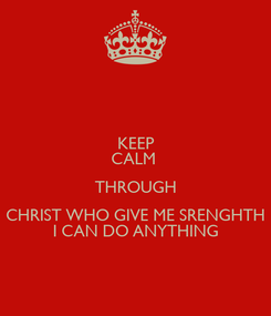 Poster: KEEP CALM  THROUGH CHRIST WHO GIVE ME SRENGHTH I CAN DO ANYTHING