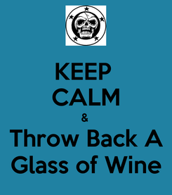 Poster: KEEP  CALM &  Throw Back A Glass of Wine