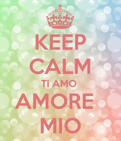 Poster: KEEP CALM TI AMO  AMORE   MIO