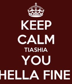 Poster: KEEP CALM TIASHIA YOU HELLA FINE