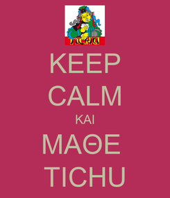 Poster: KEEP CALM ΚΑΙ ΜΑΘΕ  TICHU