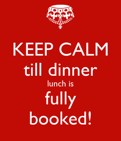 Poster: KEEP CALM till dinner lunch is fully booked!