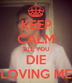 Poster: KEEP CALM TILL YOU DIE LOVING ME