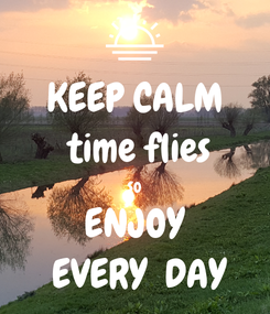 Poster: KEEP CALM  time flies so ENJOY  EVERY  DAY