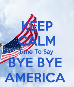Poster: KEEP CALM Time To Say  BYE BYE  AMERICA