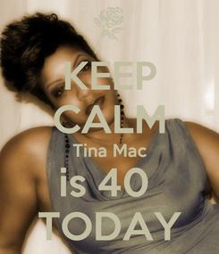 Poster: KEEP CALM Tina Mac is 40  TODAY