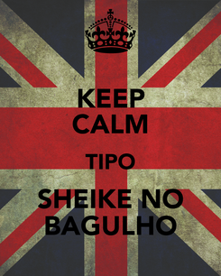 Poster: KEEP CALM TIPO SHEIKE NO BAGULHO