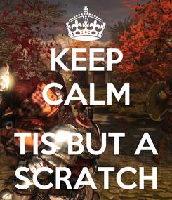 Poster: KEEP CALM  TIS BUT A SCRATCH