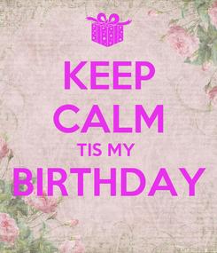 Poster: KEEP CALM TIS MY  BIRTHDAY