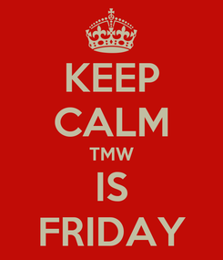 Poster: KEEP CALM TMW IS FRIDAY