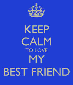 Poster: KEEP CALM TO LOVE MY BEST FRIEND