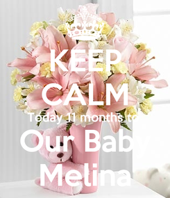 Poster: KEEP CALM Today 11 months to  Our Baby Melina