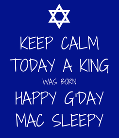 Poster: KEEP CALM TODAY A KING WAS BORN HAPPY G'DAY MAC SLEEPY