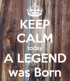 Poster: KEEP CALM today A LEGEND was Born