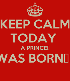 Poster: KEEP CALM TODAY  A PRINCE👑 WAS BORN‼️
