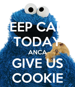 Poster: KEEP CALM TODAY ANCA GIVE US COOKIE