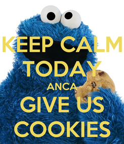 Poster: KEEP CALM TODAY ANCA GIVE US COOKIES