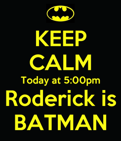 Poster: KEEP CALM Today at 5:00pm Roderick is BATMAN