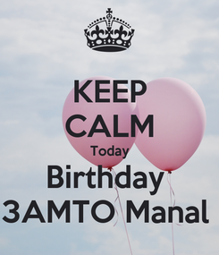 Poster: KEEP CALM Today Birthday  3AMTO Manal