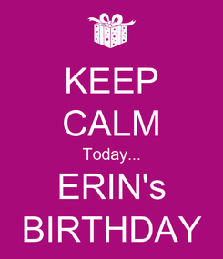 Poster: KEEP CALM Today... ERIN's BIRTHDAY