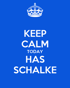 Poster: KEEP CALM TODAY HAS SCHALKE