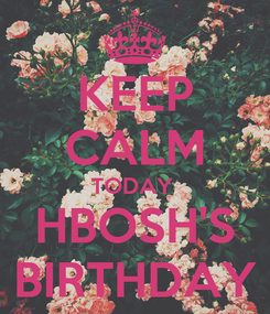 Poster: KEEP CALM TODAY  HBOSH'S BIRTHDAY