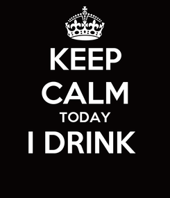 Poster: KEEP CALM TODAY I DRINK