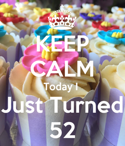 Poster: KEEP CALM Today I  Just Turned 52