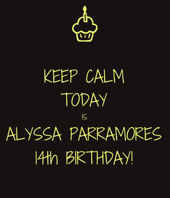 Poster: KEEP CALM TODAY IS ALYSSA PARRAMORES 14th BIRTHDAY!