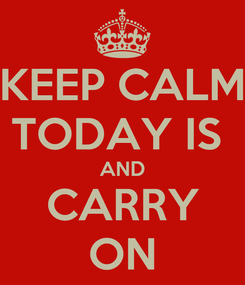 Poster: KEEP CALM TODAY IS  AND CARRY ON