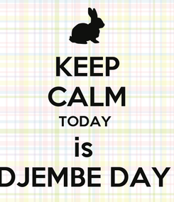 Poster: KEEP CALM TODAY  is  DJEMBE DAY