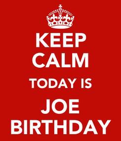 Poster: KEEP CALM TODAY IS JOE BIRTHDAY