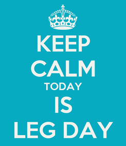 Poster: KEEP CALM TODAY IS LEG DAY