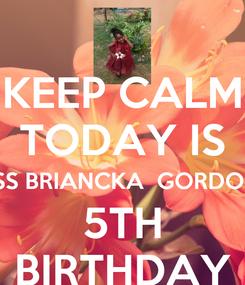 Poster: KEEP CALM TODAY IS MISS BRIANCKA  GORDON'S 5TH BIRTHDAY