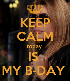 Poster: KEEP CALM today  IS  MY B-DAY